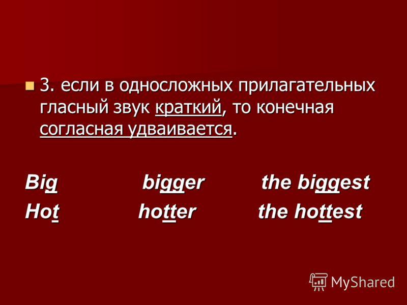 3. если в односложных прилагательных гласный звук краткий, то конечная согласная удваивается. 3. если в односложных прилагательных гласный звук краткий, то конечная согласная удваивается. Big bigger the biggest Hot hotter the hottest