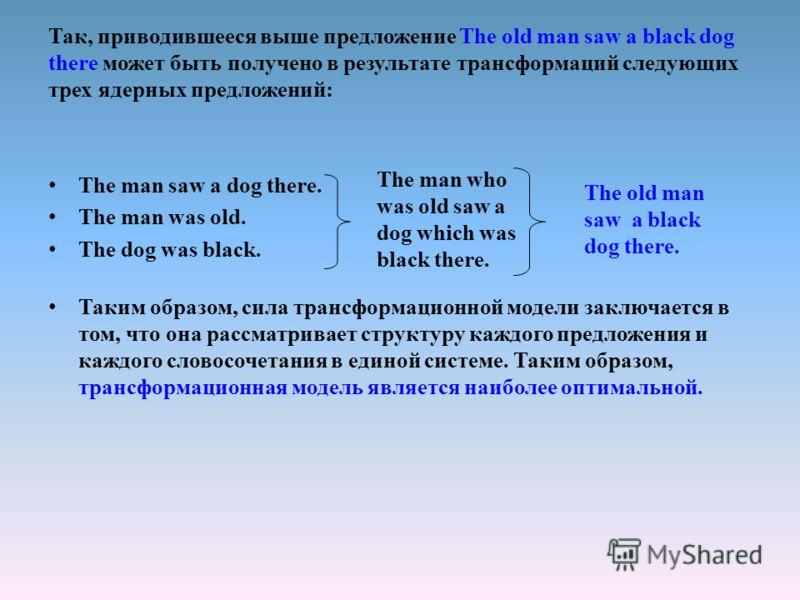 Так, приводившееся выше предложение The old man saw a black dog there может быть получено в результате трансформаций следующих трех ядерных предложений: The man saw a dog there. The man was old. The dog was black. Таким образом, сила трансформационно