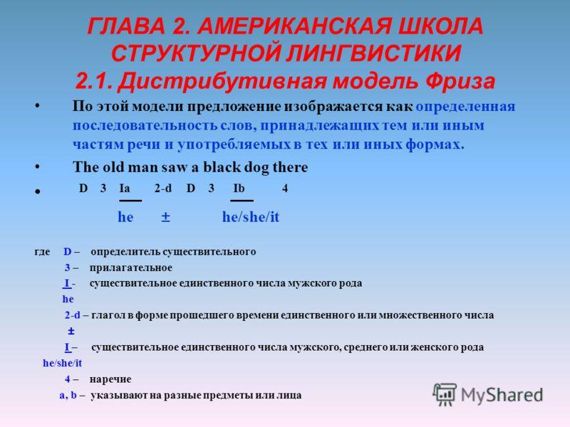 ГЛАВА 2. АМЕРИКАНСКАЯ ШКОЛА СТРУКТУРНОЙ ЛИНГВИСТИКИ 2.1. Дистрибутивная модель Фриза По этой модели предложение изображается как определенная последовательность слов, принадлежащих тем или иным частям речи и употребляемых в тех или иных формах. The o