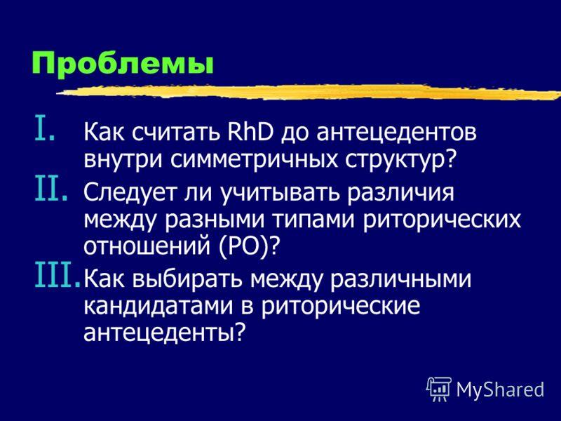 Проблемы I. Как считать RhD до антецедентов внутри симметричных структур? II. Следует ли учитывать различия между разными типами риторических отношений (РО)? III. Как выбирать между различными кандидатами в риторические антецеденты?
