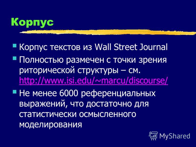 Корпус Корпус текстов из Wall Street Journal Полностью размечен с точки зрения риторической структуры – см. http://www.isi.edu/~marcu/discourse/ http://www.isi.edu/~marcu/discourse/ Не менее 6000 референциальных выражений, что достаточно для статисти