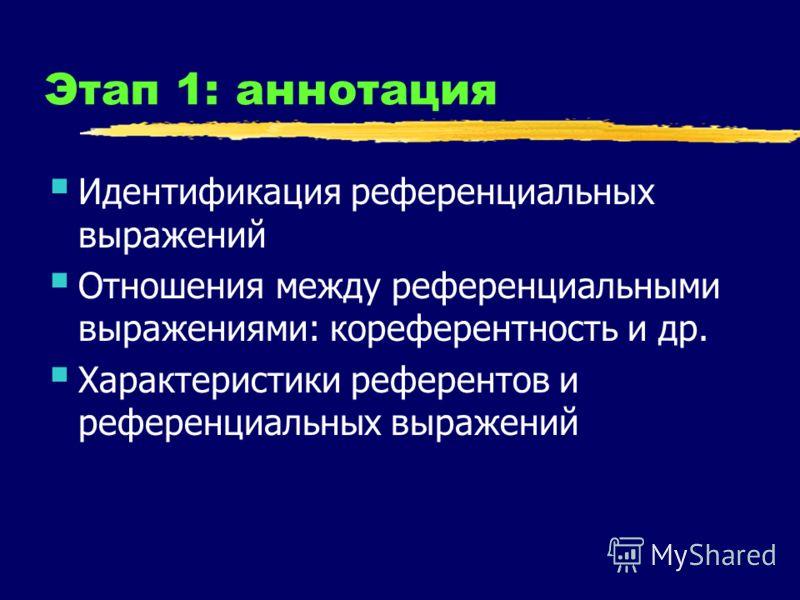 Этап 1: аннотация Идентификация референциальных выражений Отношения между референциальными выражениями: кореферентность и др. Характеристики референтов и референциальных выражений