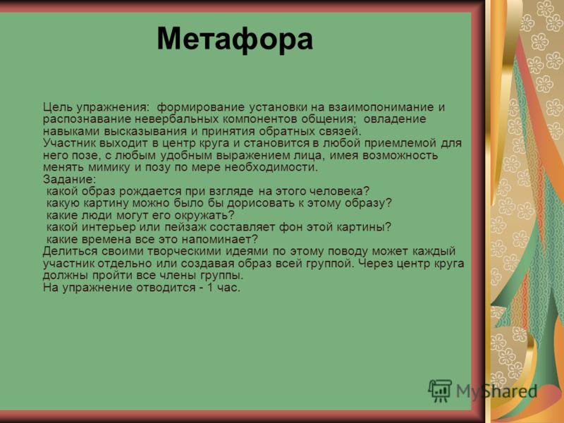 Метафора Цель упражнения: формирование установки на взаимопонимание и распознавание невербальных компонентов общения; овладение навыками высказывания и принятия обратных связей. Участник выходит в центр круга и становится в любой приемлемой для него
