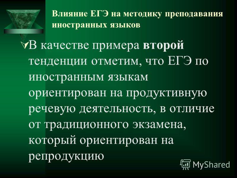Влияние ЕГЭ на методику преподавания иностранных языков В качестве примера второй тенденции отметим, что ЕГЭ по иностранным языкам ориентирован на продуктивную речевую деятельность, в отличие от традиционного экзамена, который ориентирован на репроду