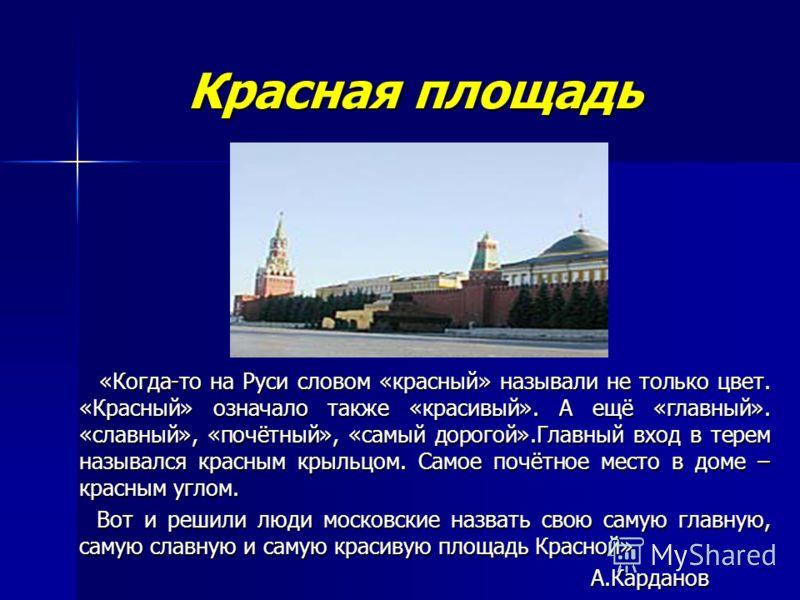 Красная площадь Красная площадь «Когда-то на Руси словом «красный» называли не только цвет. «Красный» означало также «красивый». А ещё «главный». «славный», «почётный», «самый дорогой».Главный вход в терем назывался красным крыльцом. Самое почётное м