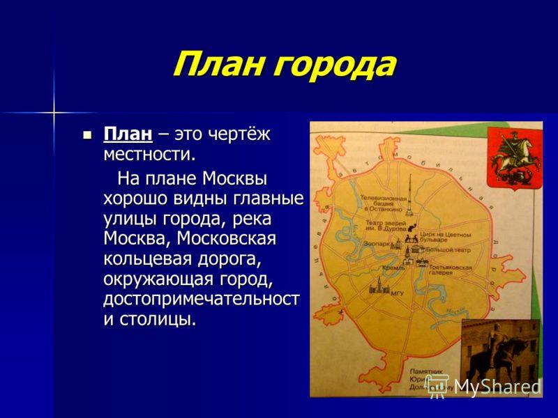 План города План города План – это чертёж местности. План – это чертёж местности. На плане Москвы хорошо видны главные улицы города, река Москва, Московская кольцевая дорога, окружающая город, достопримечательност и столицы. На плане Москвы хорошо ви
