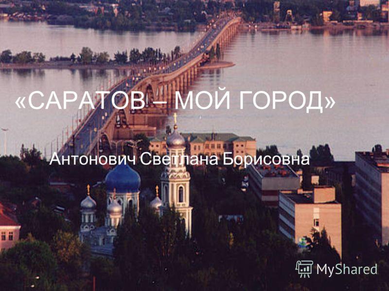 «САРАТОВ – МОЙ ГОРОД» Антонович Светлана Борисовна