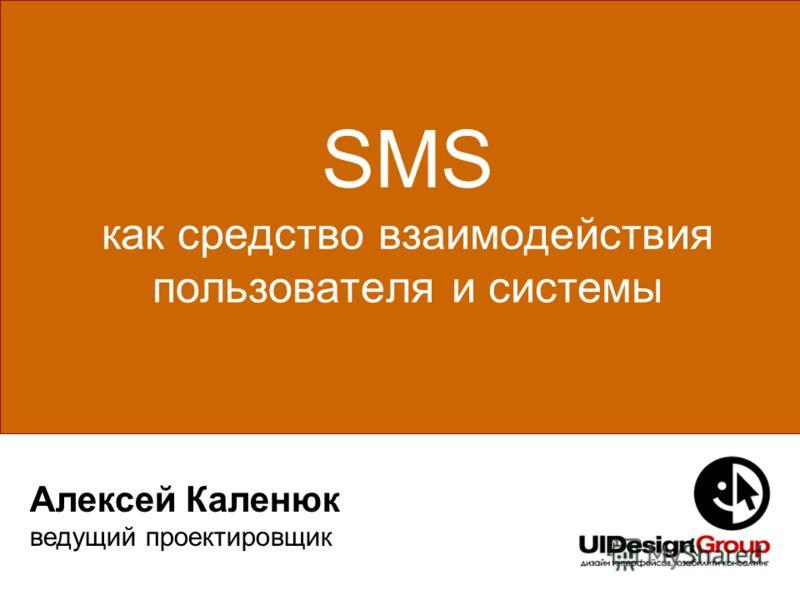 SMS как средство взаимодействия пользователя и системы Алексей Каленюк ведущий проектировщик