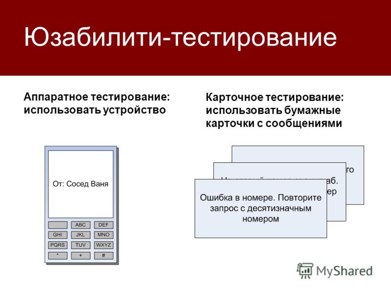 Юзабилити-тестирование Аппаратное тестирование: использовать устройство Карточное тестирование: использовать бумажные карточки с сообщениями