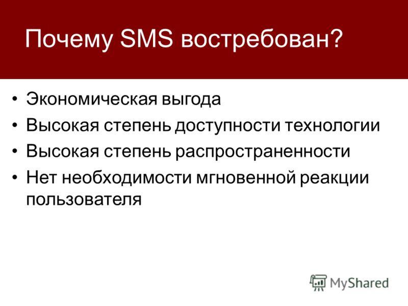 Почему SMS востребован? Экономическая выгода Высокая степень доступности технологии Высокая степень распространенности Нет необходимости мгновенной реакции пользователя