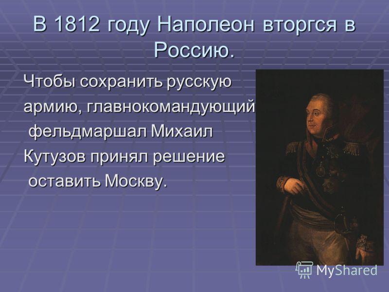 В 1812 году Наполеон вторгся в Россию. Чтобы сохранить русскую армию, главнокомандующий фельдмаршал Михаил фельдмаршал Михаил Кутузов принял решение оставить Москву. оставить Москву.