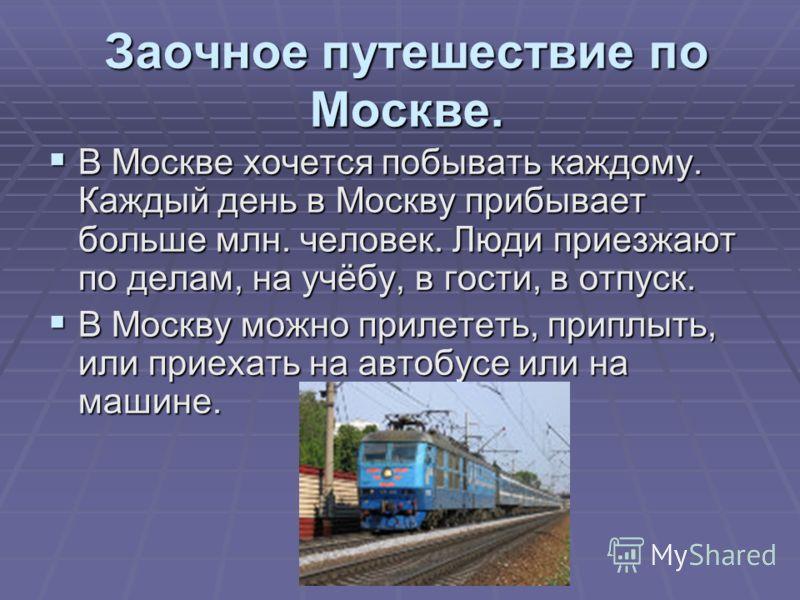Заочное путешествие по Москве. В Москве хочется побывать каждому. Каждый день в Москву прибывает больше млн. человек. Люди приезжают по делам, на учёбу, в гости, в отпуск. В Москве хочется побывать каждому. Каждый день в Москву прибывает больше млн.