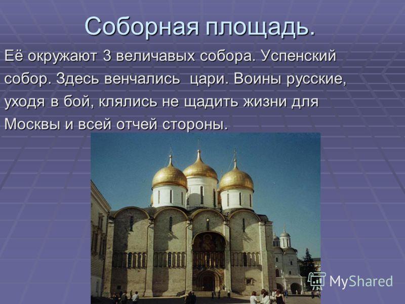 Соборная площадь. Её окружают 3 величавых собора. Успенский собор. Здесь венчались цари. Воины русские, уходя в бой, клялись не щадить жизни для Москвы и всей отчей стороны.