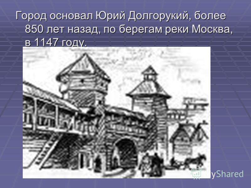 Город основал Юрий Долгорукий, более 850 лет назад, по берегам реки Москва, в 1147 году.