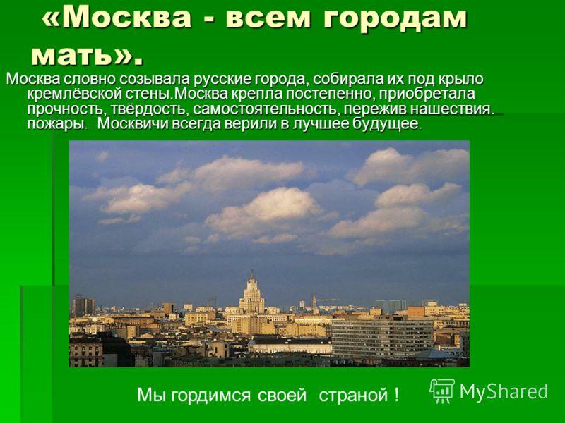 «Москва - всем городам мать». «Москва - всем городам мать». Москва словно созывала русские города, собирала их под крыло кремлёвской стены.Москва крепла постепенно, приобретала прочность, твёрдость, самостоятельность, пережив нашествия. пожары. Москв