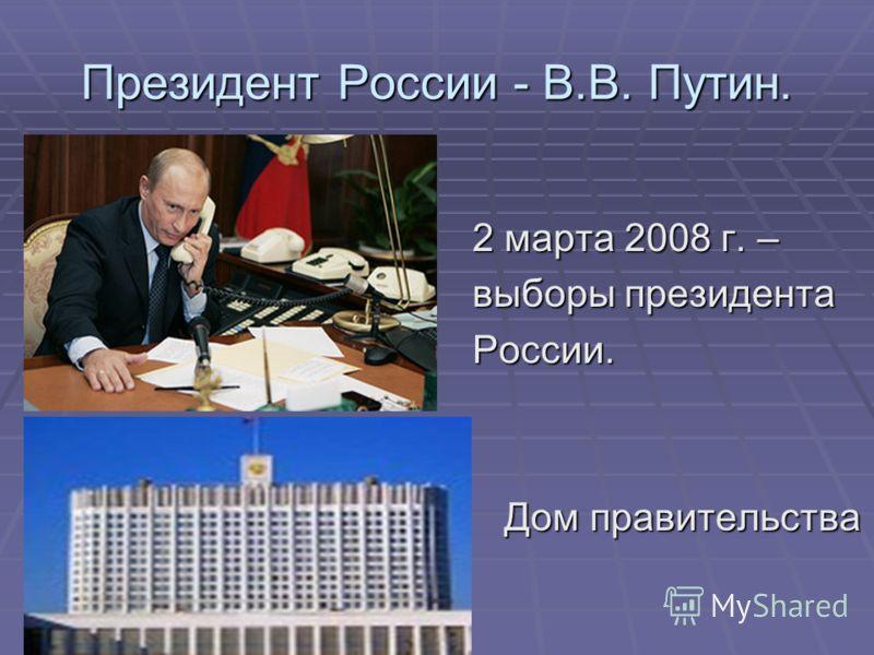 Президент России - В.В. Путин. 2 марта 2008 г. – 2 марта 2008 г. – выборы президента выборы президента России. России. Дом правительства Дом правительства