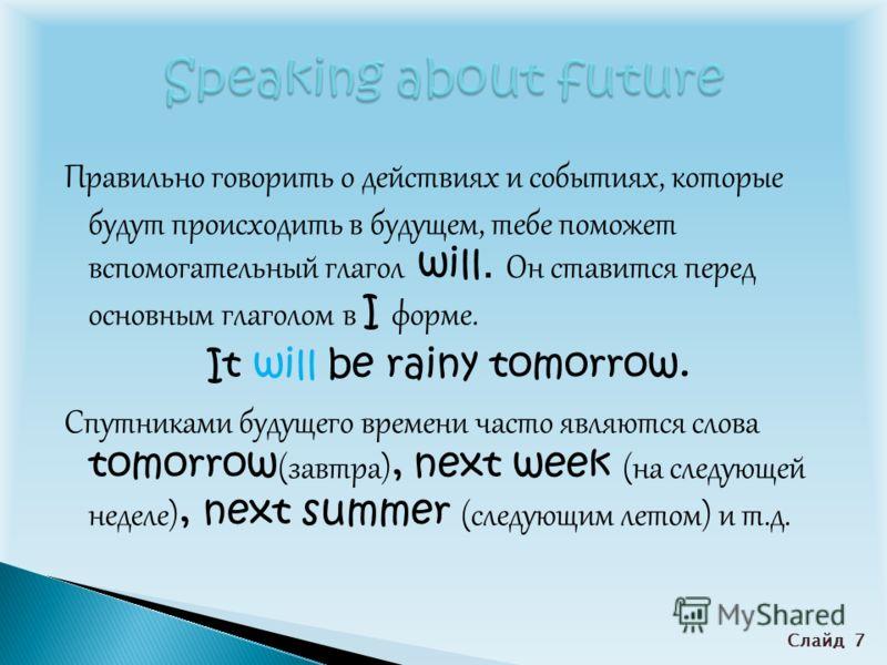 Правильно говорить о действиях и событиях, которые будут происходить в будущем, тебе поможет вспомогательный глагол will. Он ставится перед основным глаголом в I форме. It will be rainy tomorrow. Спутниками будущего времени часто являются слова tomor