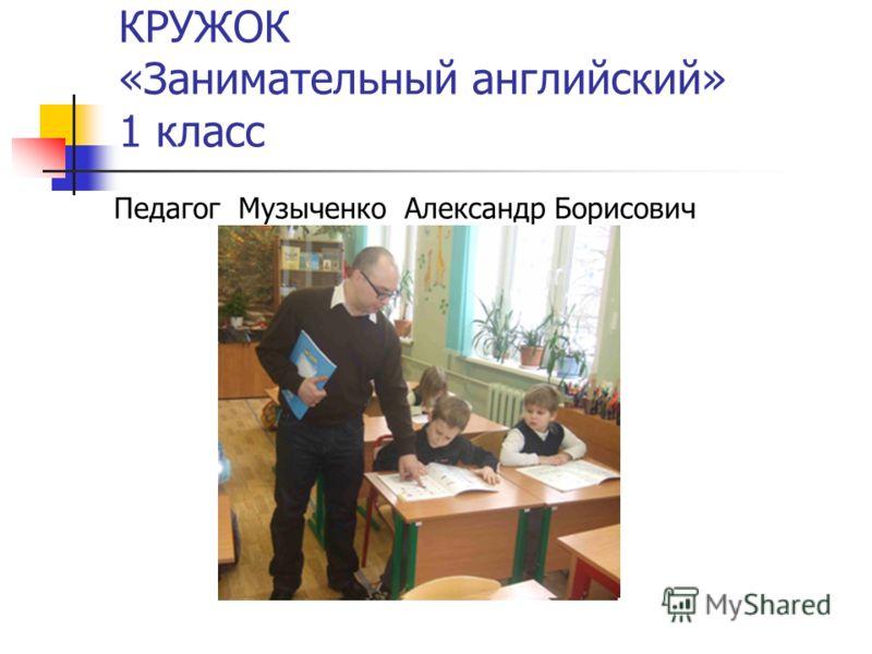 КРУЖОК «Занимательный английский» 1 класс Педагог Музыченко Александр Борисович