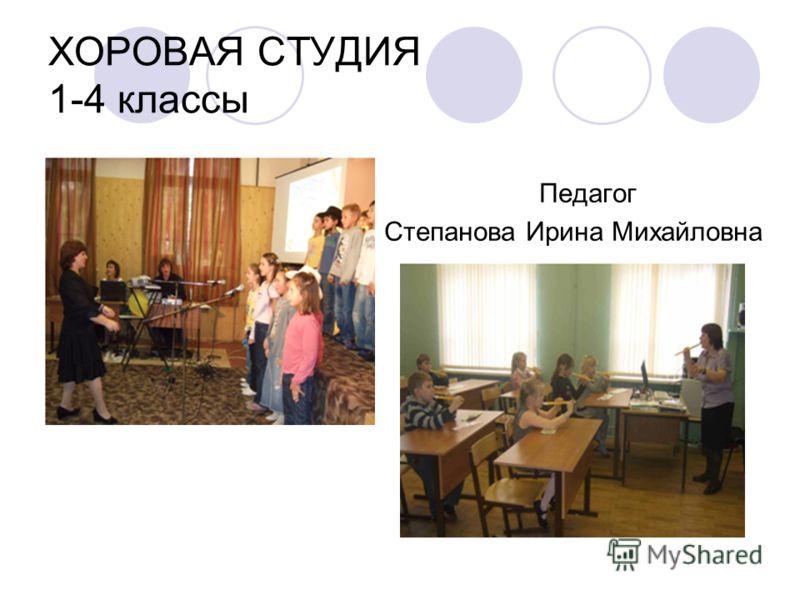 ХОРОВАЯ СТУДИЯ 1-4 классы Педагог Степанова Ирина Михайловна