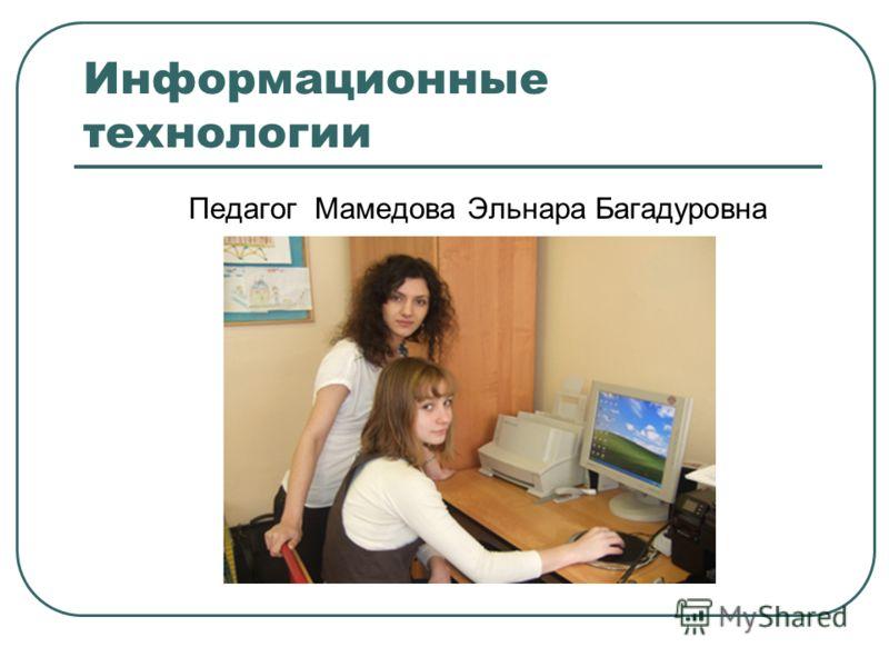 Информационные технологии Педагог Мамедова Эльнара Багадуровна