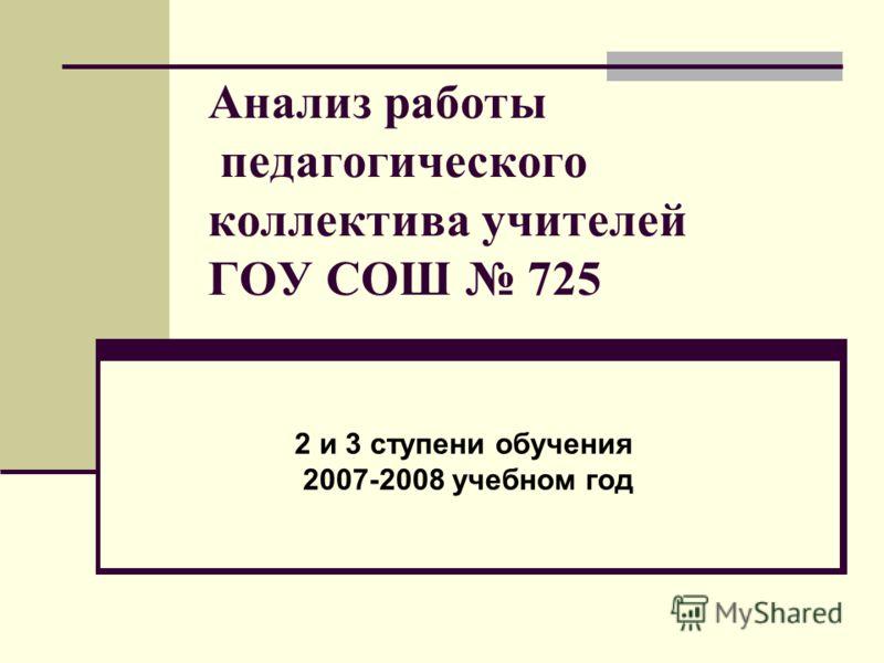 Анализ работы педагогического коллектива учителей ГОУ СОШ 725 2 и 3 ступени обучения 2007-2008 учебном год