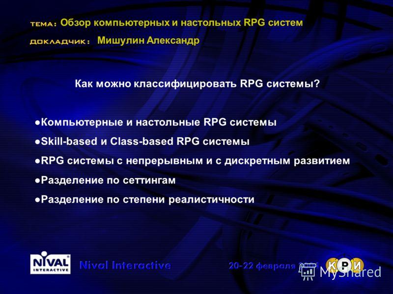 Обзор компьютерных и настольных RPG систем Мишулин Александр Как можно классифицировать RPG системы? Компьютерные и настольные RPG системы Skill-based и Class-based RPG системы RPG системы с непрерывным и с дискретным развитием Разделение по сеттинга