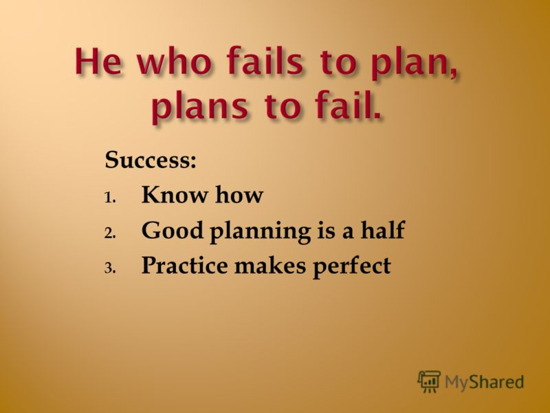 Success: 1. Know how 2. Good planning is a half 3. Practice makes perfect