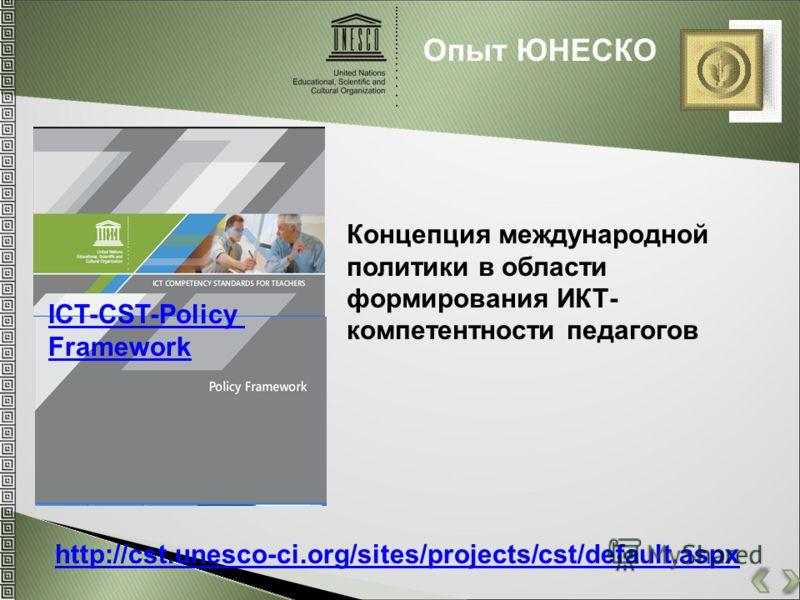Опыт ЮНЕСКО http://cst.unesco-ci.org/sites/projects/cst/default.aspx ICT-CST-Policy Framework Концепция международной политики в области формирования ИКТ- компетентности педагогов