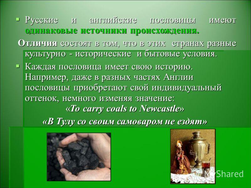 Русские и английские пословицы имеют одинаковые источники происхождения. Русские и английские пословицы имеют одинаковые источники происхождения. Отличия состоят в том, что в этих странах разные культурно - исторические и бытовые условия. Отличия сос