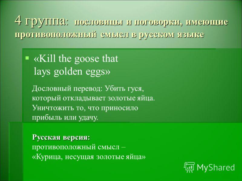 4 группа : пословицы и поговорки, имеющие противоположный смысл в русском языке «Kill the goose that lays golden eggs» Дословный перевод: Убить гуся, который откладывает золотые яйца. Уничтожить то, что приносило прибыль или удачу. Русская версия: пр