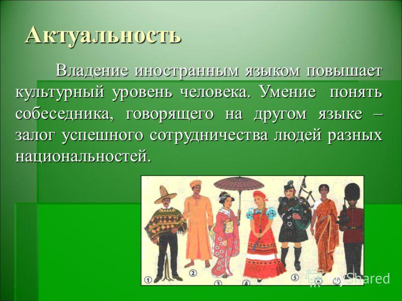 Актуальность Владение иностранным языком повышает культурный уровень человека. Умение понять собеседника, говорящего на другом языке – залог успешного сотрудничества людей разных национальностей.