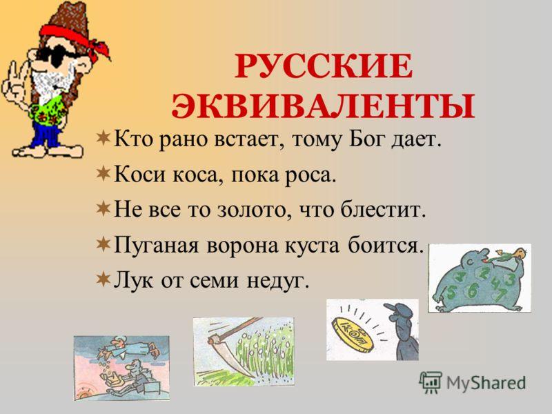 РУССКИЕ ЭКВИВАЛЕНТЫ Кто рано встает, тому Бог дает. Коси коса, пока роса. Не все то золото, что блестит. Пуганая ворона куста боится. Лук от семи недуг.