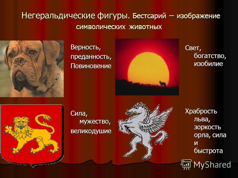 Негеральдические фигуры. Бестсарий – изображение символических животных Негеральдические фигуры. Бестсарий – изображение символических животных Верность,преданность,Повиновение Сила, мужество, великодушие Свет, богатство, изобилие Храбрость льва, зор
