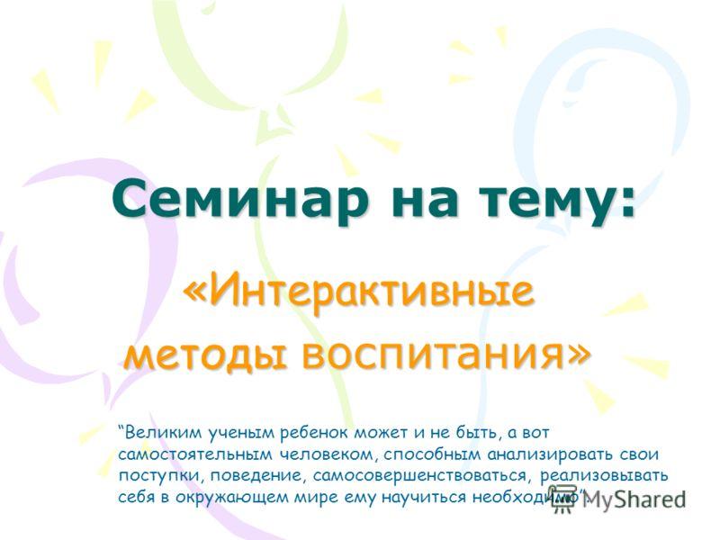 Семинар на тему: «Интерактивные методы воспитания» Великим ученым ребенок может и не быть, а вот самостоятельным человеком, способным анализировать свои поступки, поведение, самосовершенствоваться, реализовывать себя в окружающем мире ему научиться н