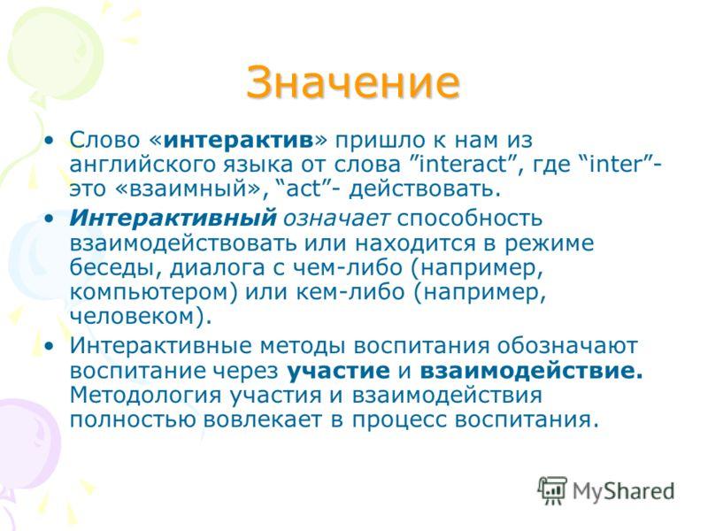 Значение Слово «интерактив» пришло к нам из английского языка от слова interact, где inter- это «взаимный», act- действовать. Интерактивный означает способность взаимодействовать или находится в режиме беседы, диалога с чем-либо (например, компьютеро