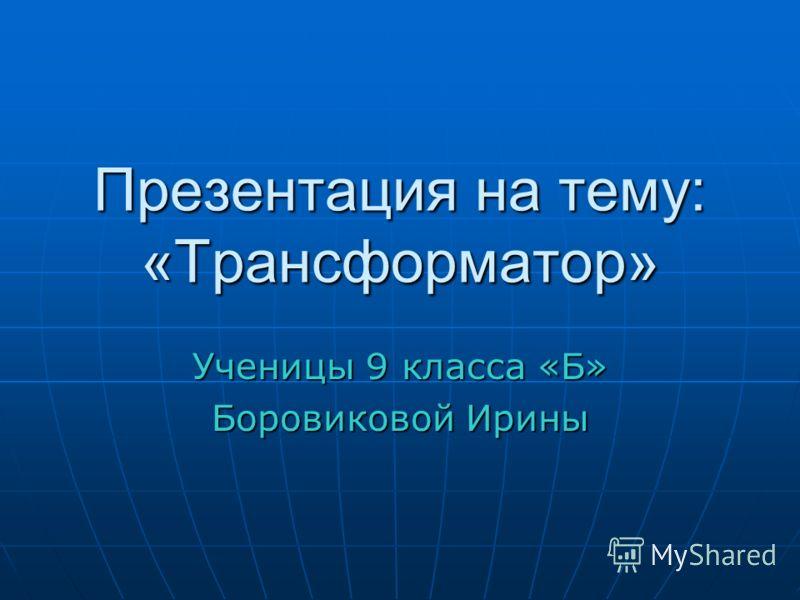 Презентация на тему: «Трансформатор» Ученицы 9 класса «Б» Боровиковой Ирины