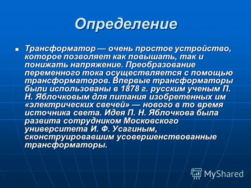 Определение Трансформатор очень простое устройство, которое позволяет как повышать, так и понижать напряжение. Преобразование переменного тока осуществляется с помощью трансформаторов. Впервые трансформаторы были использованы в 1878 г. русским ученым