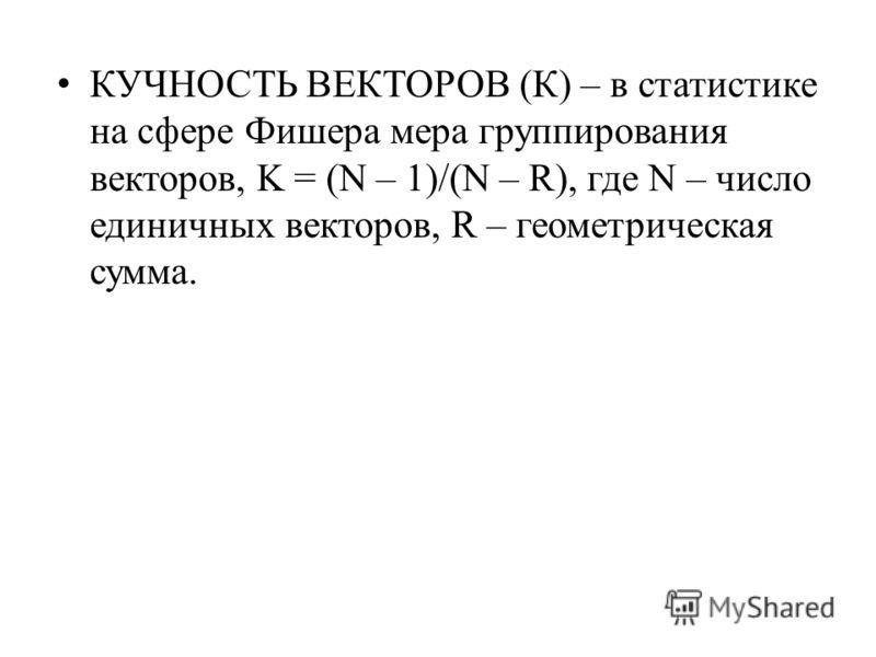 КУЧНОСТЬ ВЕКТОРОВ (К) – в статистике на сфере Фишера мера группирования векторов, K = (N – 1)/(N – R), где N – число единичных векторов, R – геометрическая сумма.