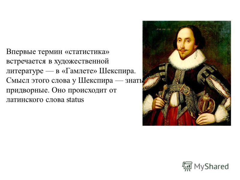 Впервые термин «статистика» встречается в художественной литературе в «Гамлете» Шекспира. Смысл этого слова у Шекспира знать, придворные. Оно происходит от латинского слова status
