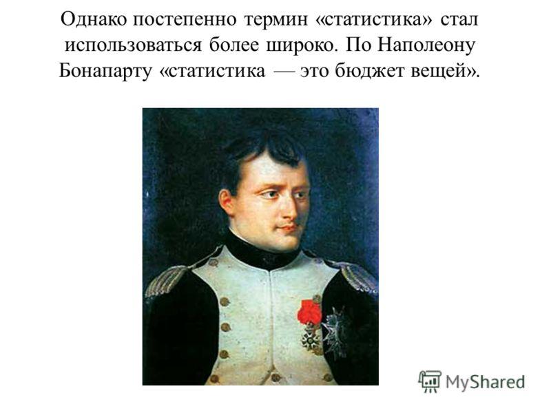 Однако постепенно термин «статистика» стал использоваться более широко. По Наполеону Бонапарту «статистика это бюджет вещей».