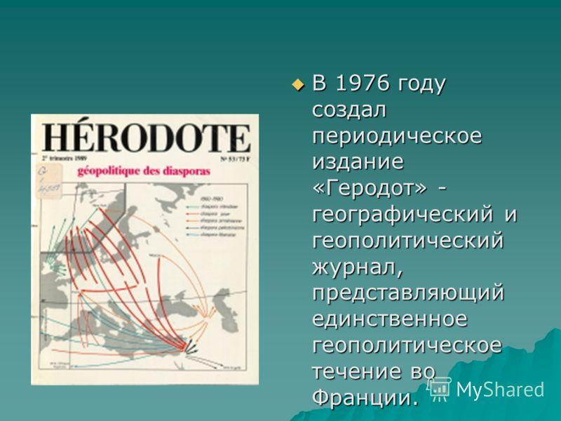 В 1976 году создал периодическое издание «Геродот» - географический и геополитический журнал, представляющий единственное геополитическое течение во Франции. В 1976 году создал периодическое издание «Геродот» - географический и геополитический журнал
