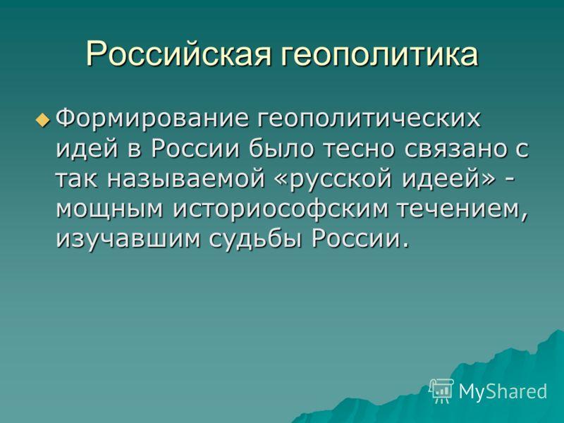 Российская геополитика Формирование геополитических идей в России было тесно связано с так называемой «русской идеей» - мощным историософским течением, изучавшим судьбы России. Формирование геополитических идей в России было тесно связано с так назыв