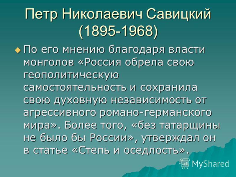 Петр Николаевич Савицкий (1895-1968) По его мнению благодаря власти монголов «Россия обрела свою геополитическую самостоятельность и сохранила свою духовную независимость от агрессивного романо-германского мира». Более того, «без татарщины не было бы