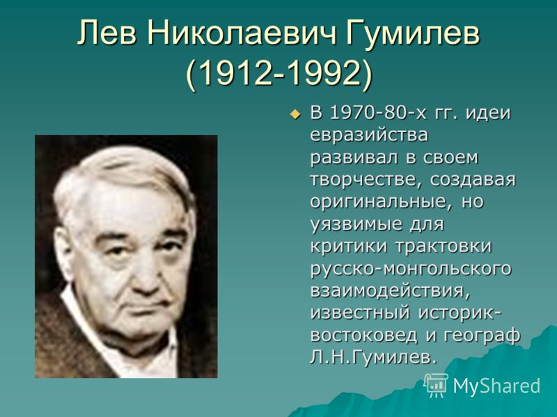 Лев Николаевич Гумилев (1912-1992) В 1970-80-х гг. идеи евразийства развивал в своем творчестве, создавая оригинальные, но уязвимые для критики трактовки русско-монгольского взаимодействия, известный историк- востоковед и географ Л.Н.Гумилев. В 1970-