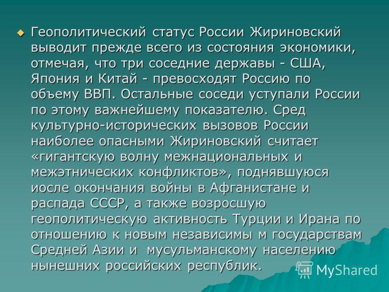 Геополитический статус России Жириновский выводит прежде всего из состояния экономики, отмечая, что три соседние державы - США, Япония и Китай - превосходят Россию по объему ВВП. Остальные соседи уступали России по этому важнейшему показателю. Сред к