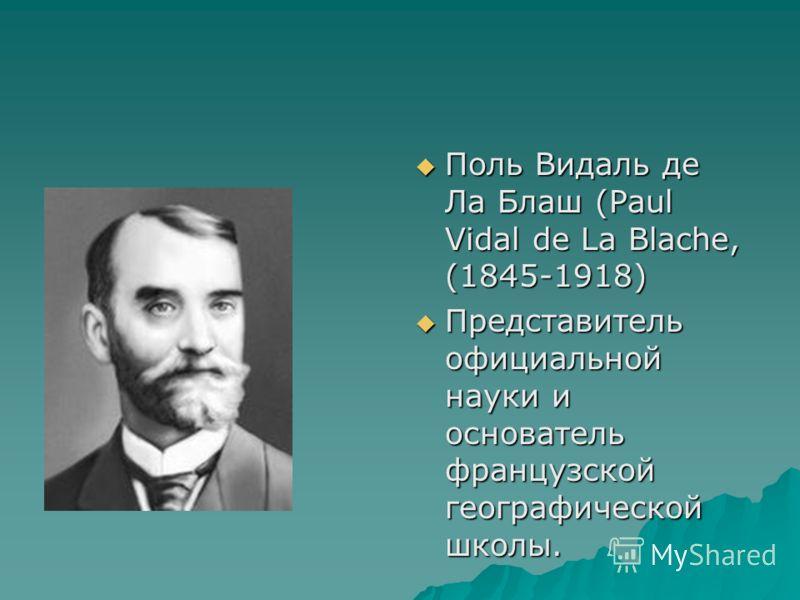 Поль Видаль де Ла Блаш (Paul Vidal de La Blache, (1845-1918) Поль Видаль де Ла Блаш (Paul Vidal de La Blache, (1845-1918) Представитель официальной науки и основатель французской географической школы. Представитель официальной науки и основатель фран