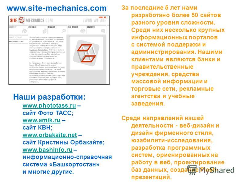 www.site-mechanics.com За последние 5 лет нами разработано более 50 сайтов разного уровня сложности. Среди них несколько крупных информационных порталов с системой поддержки и администрирования. Нашими клиентами являются банки и правительственные учр