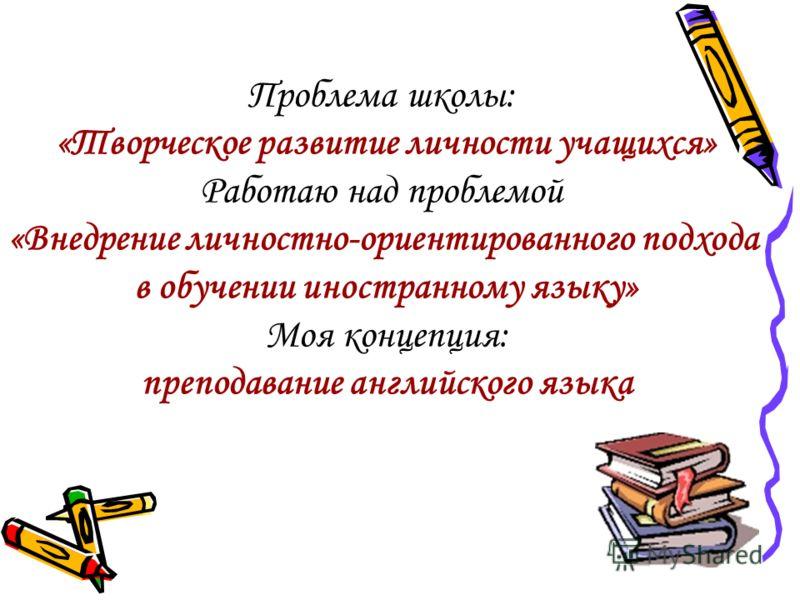 Проблема школы: «Творческое развитие личности учащихся» Работаю над проблемой «Внедрение личностно-ориентированного подхода в обучении иностранному языку» Моя концепция: преподавание английского языка