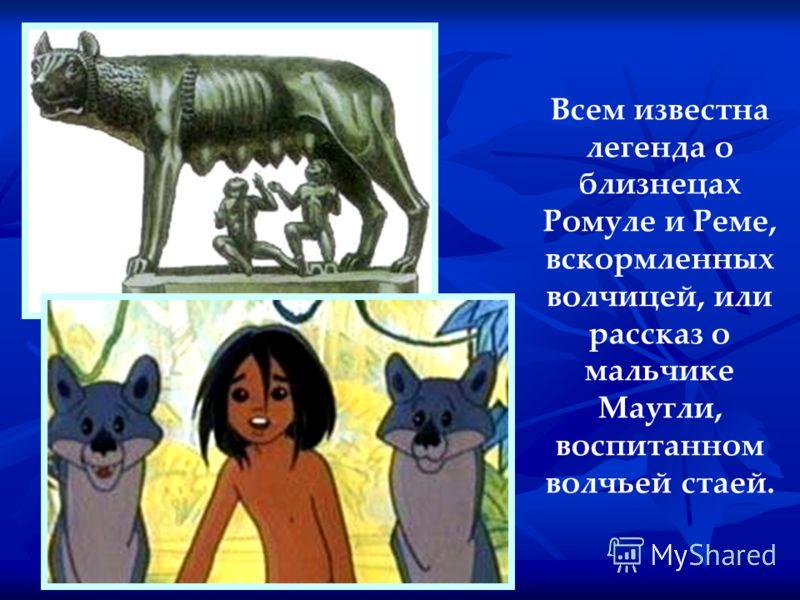 Всем известна легенда о близнецах Ромуле и Реме, вскормленных волчицей, или рассказ о мальчике Маугли, воспитанном волчьей стаей.