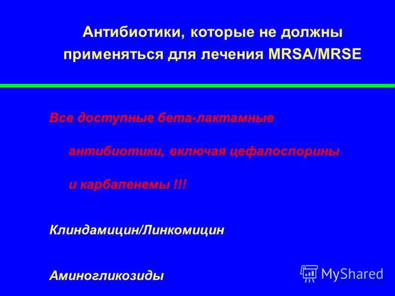 Антибиотики, которые не должны применяться для лечения MRSA/MRSE Все доступные бета-лактамные антибиотики, включая цефалоспорины и карбапенемы !!! Клиндамицин/Линкомицин Аминогликозиды